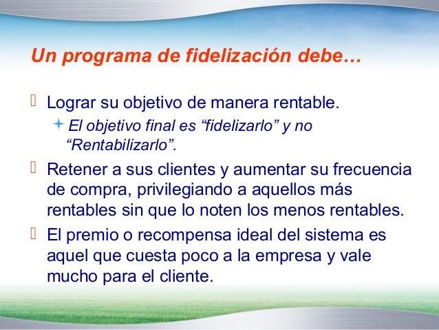 Cuando diseñe un programa de  fidelización no olvide que …   El objetivo es la rentabilidad; la lealtad es el  medio para...