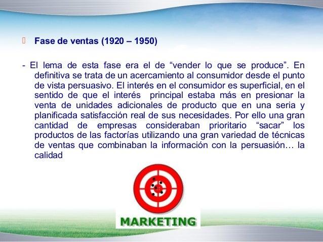 """ Fase de ventas (1920 – 1950)  - El lema de esta fase era el de """"vender lo que se produce"""". En  definitiva se trata de un..."""