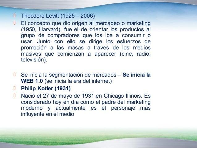  Theodore Levitt (1925 – 2006)   El concepto que dio origen al mercadeo o marketing  (1950, Harvard), fue el de orientar...