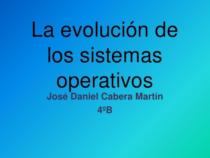 La evolución de los sistemas operativos<br />José Daniel Cabera Martín<br />4ºB<br />