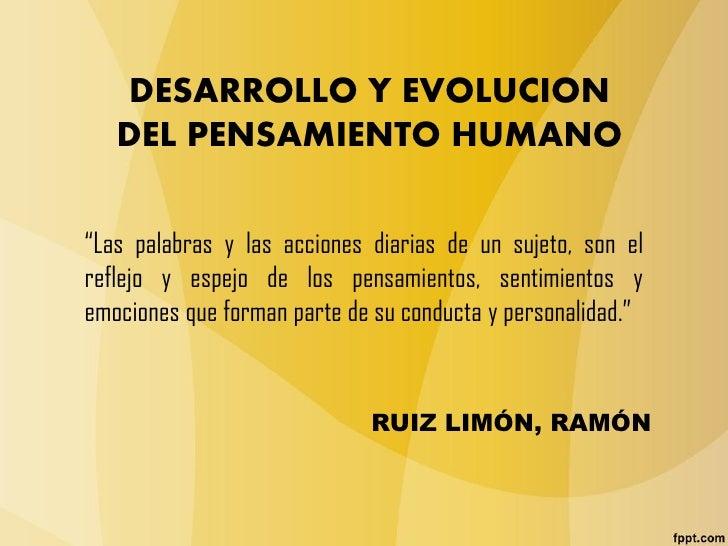 """DESARROLLO Y EVOLUCION   DEL PENSAMIENTO HUMANO""""Las palabras y las acciones diarias de un sujeto, son elreflejo y espejo d..."""