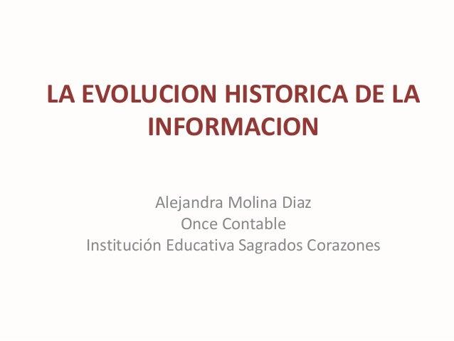 LA EVOLUCION HISTORICA DE LA INFORMACION Alejandra Molina Diaz Once Contable Institución Educativa Sagrados Corazones