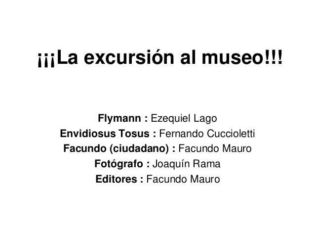 ¡¡¡La excursión al museo!!!Flymann : Ezequiel LagoEnvidiosus Tosus : Fernando CucciolettiFacundo (ciudadano) : Facundo Mau...