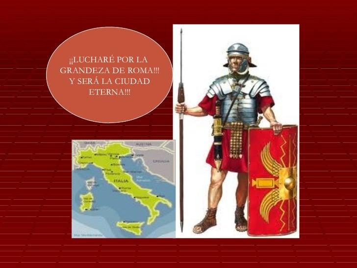 ¡¡LUCHARÉ POR LAGRANDEZA DE ROMA!!! Y SERÁ LA CIUDAD      ETERNA!!!