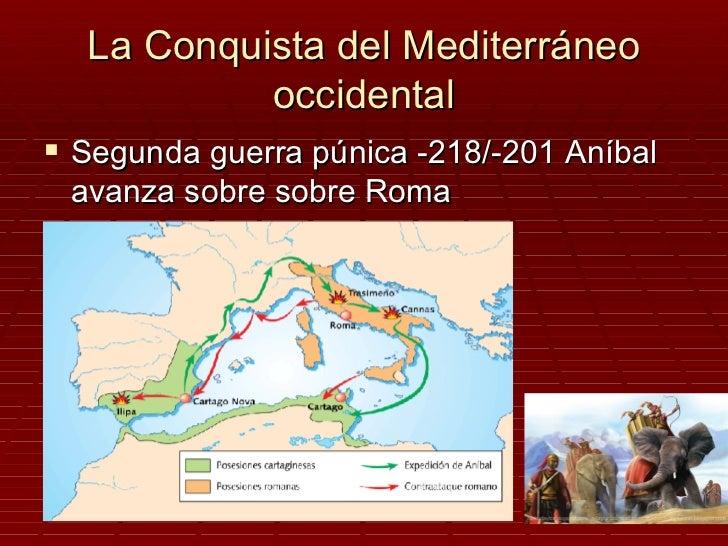 La Conquista del Mediterráneo           occidental Segunda guerra púnica -218/-201 Aníbal avanza sobre sobre Roma