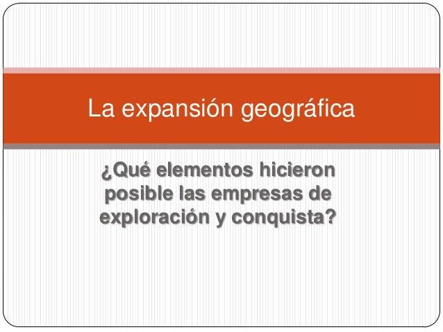 ¿Qué elementos hicieronposible las empresas deexploración y conquista?La expansión geográfica