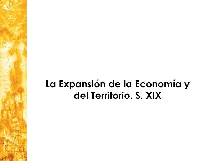 La Expansión de la Economía y      del Territorio. S. XIX