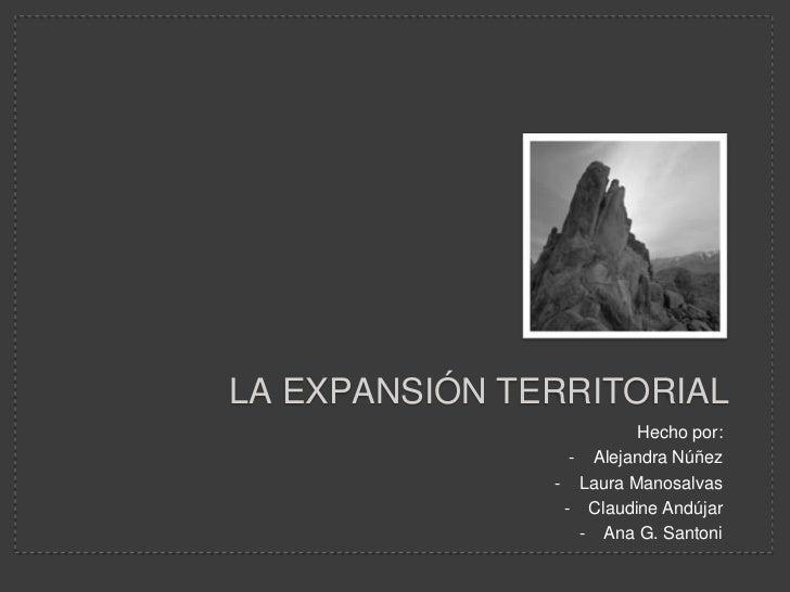 LA EXPANSIÓN TERRITORIAL                        Hecho por:                 - Alejandra Núñez               - Laura Manosal...
