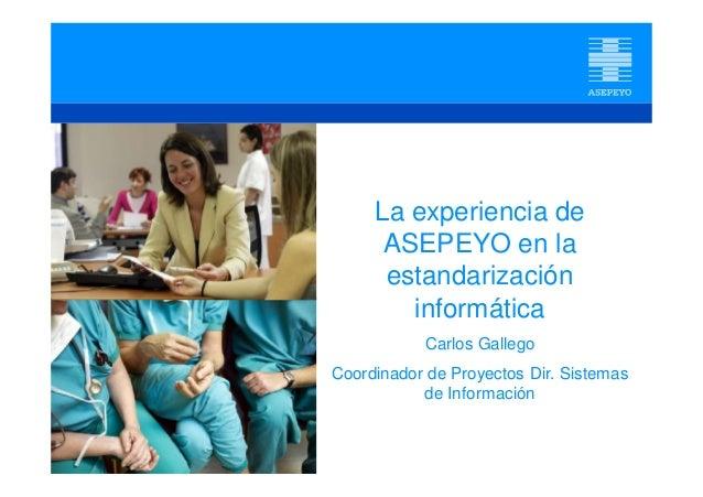 La experiencia de ASEPEYO en la estandarización informática Carlos Gallego Coordinador de Proyectos Dir. Sistemas de Infor...