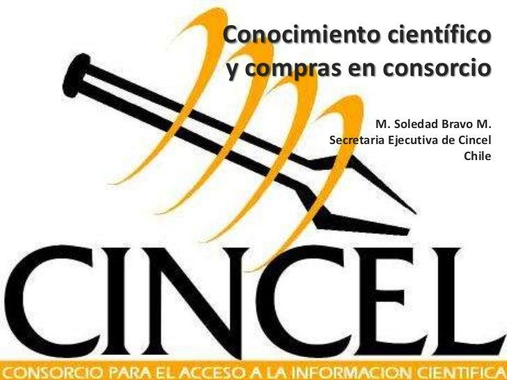 Conocimiento científico y compras en consorcioM. Soledad Bravo M.Secretaria Ejecutiva de CincelChile<br />