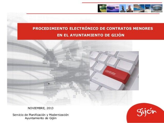 PROCEDIMIENTO ELECTRÓNICO DE CONTRATOS MENORES EN EL AYUNTAMIENTO DE GIJÓN  NOVIEMBRE, 2013 Servicio de Planificación y Mo...