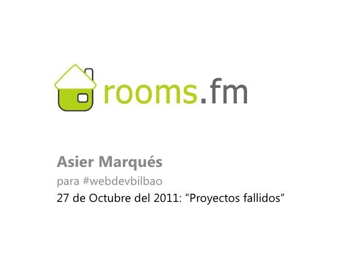 """Asier Marquéspara #webdevbilbao27 de Octubre del 2011: """"Proyectos fallidos"""""""