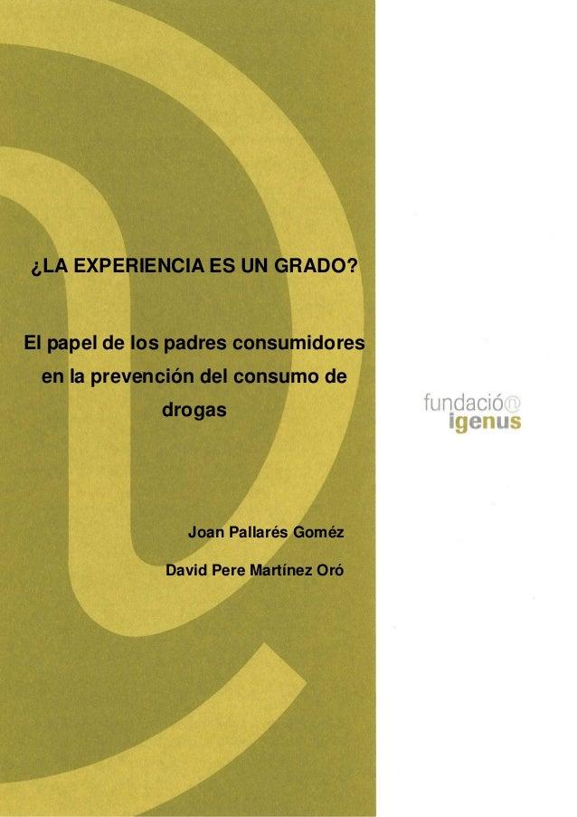 ¿LA EXPERIENCIA ES UN GRADO? El papel de los padres consumidores en la prevención del consumo de drogas Joan Pallarés Gomé...