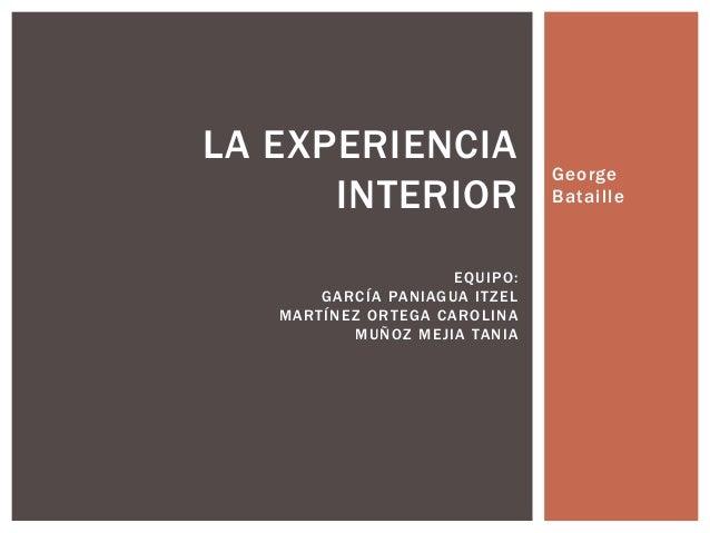 GeorgeBatailleLA EXPERIENCIAINTERIOREQUIPO:GARCÍA PANIAGUA ITZELMARTÍNEZ ORTEGA CAROLINAMUÑOZ MEJIA TANIA