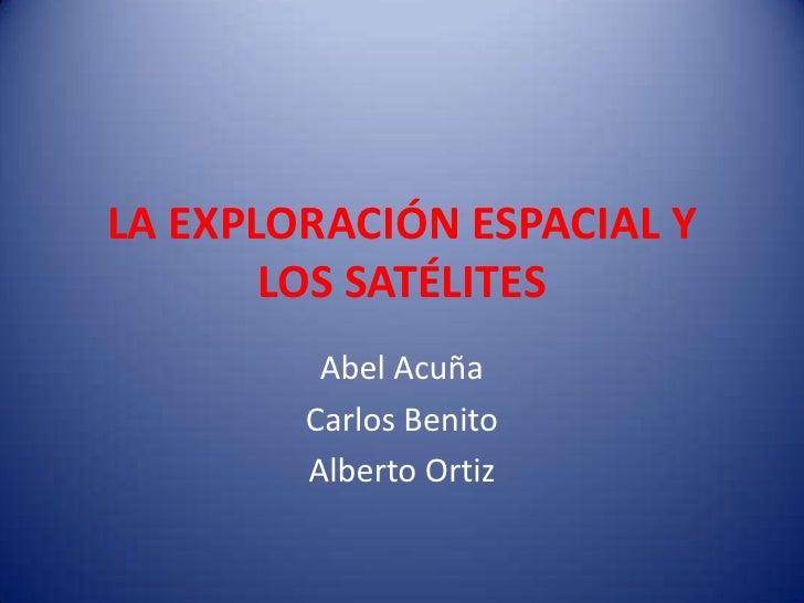 LA EXPLORACIÓN ESPACIAL Y LOS SATÉLITES<br />Abel Acuña <br />Carlos Benito<br />Alberto Ortiz<br />