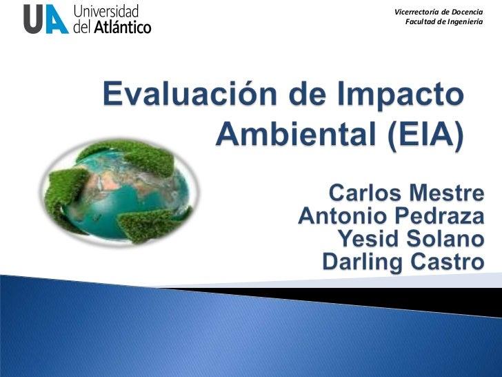 Evaluación de Impacto Ambiental (EIA)<br />Carlos Mestre<br />Antonio Pedraza<br />Yesid Solano<br />Darling Castro<br />