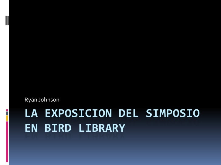 Ryan JohnsonLA EXPOSICION DEL SIMPOSIOEN BIRD LIBRARY