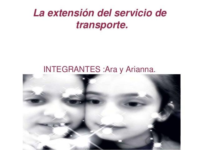 La extensión del servicio de  transporte.  INTEGRANTES :Ara y Arianna.