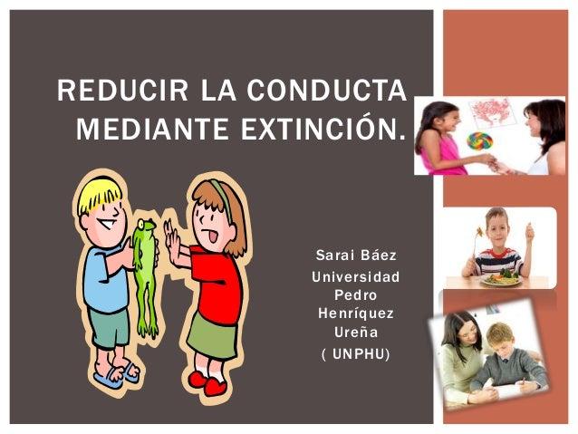 REDUCIR LA CONDUCTA MEDIANTE EXTINCIÓN. Sarai Báez Universidad Pedro Henríquez Ureña ( UNPHU)