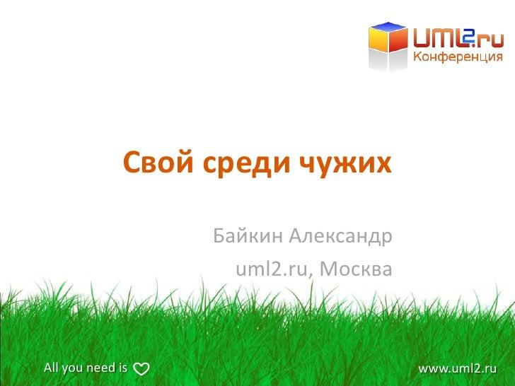 Свой среди чужих                     Байкин Александр                      uml2.ru, Москва    All you need is             ...