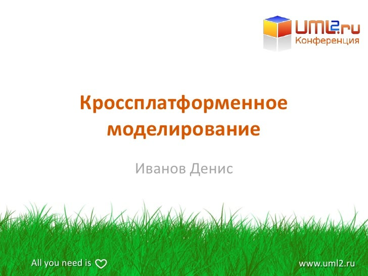 Кроссплатформенное               моделирование                   Иванов Денис     All you need is                  www.uml...