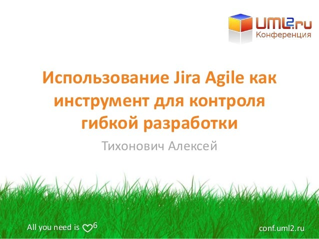 All you need is conf.uml2.ru6 Использование Jira Agile как инструмент для контроля гибкой разработки Тихонович Алексей
