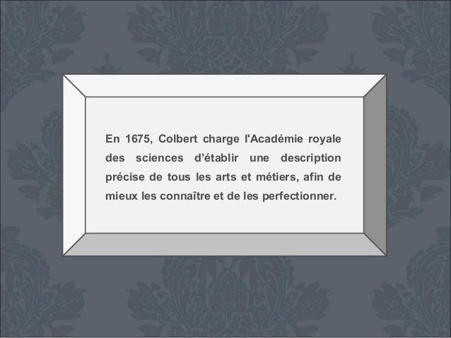 En 1675, Colbert charge l'Académie royale des sciences d'établir une description précise de tous les arts et métiers, afin...