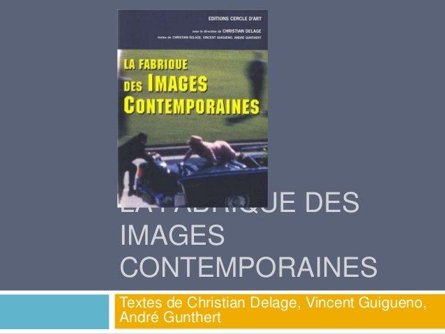 LA FABRIQUE DES IMAGES CONTEMPORAINES Textes de Christian Delage, Vincent Guigueno, André Gunthert