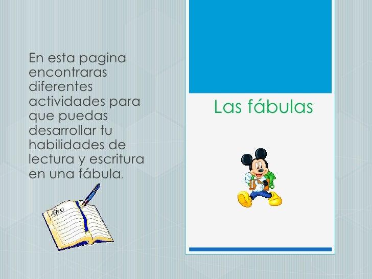 Las fábulas En esta pagina encontraras diferentes actividades para que puedas desarrollar tu habilidades de lectura y escr...