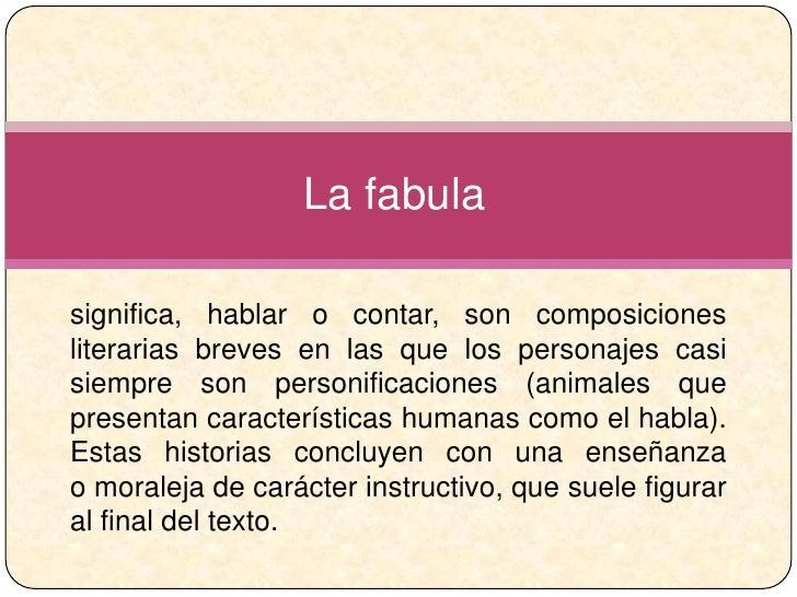 La fabulasignifica, hablar o contar, son composicionesliterarias breves en las que los personajes casisiempre son personif...