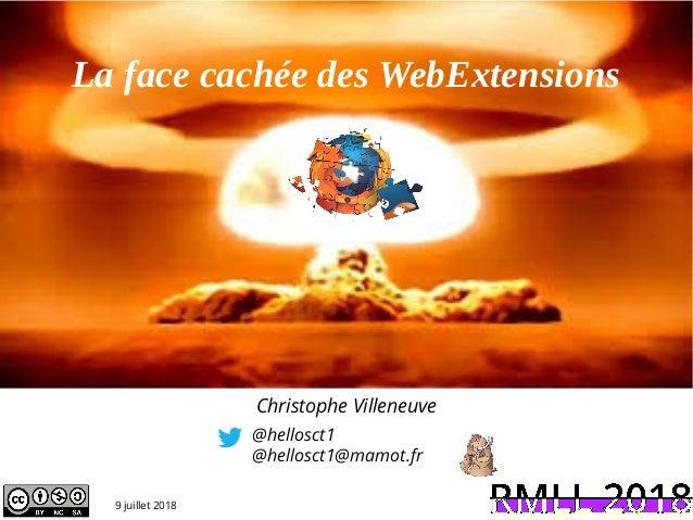La face cachée des WebExtensions @hellosct1 @hellosct1@mamot.fr Christophe Villeneuve 9 juillet 2018