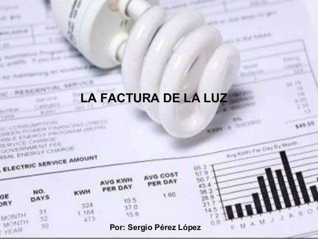 LA FACTURA DE LA LUZ Por: Sergio Pérez López