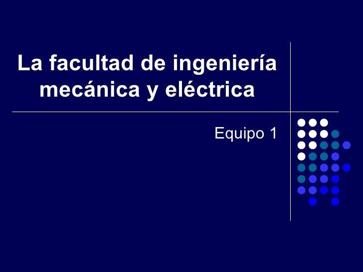 La facultad de ingeniería mecánica y eléctrica Equipo 1