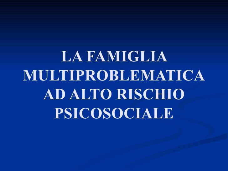 LA FAMIGLIA MULTIPROBLEMATICA AD ALTO RISCHIO PSICOSOCIALE