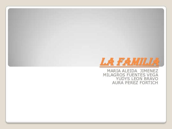 LA FAMILIA<br />MARIA ALEIDA  JIMENEZ<br />MILAGROS FUENTES VEGA <br />YUDYS LEON BRAVO<br />AURA PEREZ FORTICH<br />