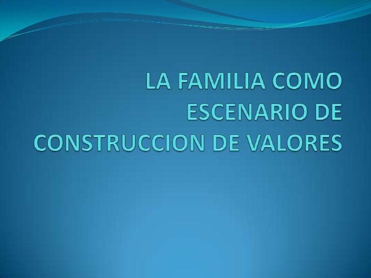 LA FAMILIA COMO ESCENARIO DE CONSTRUCCION DE VALORES<br />