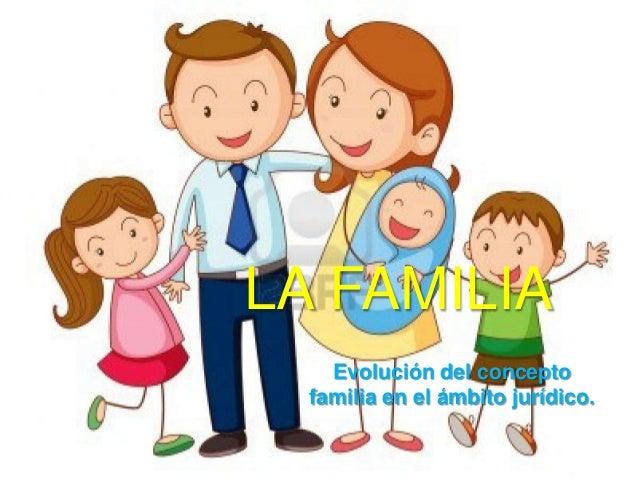 LA FAMILIA Evolución del concepto familia en el ámbito jurídico.