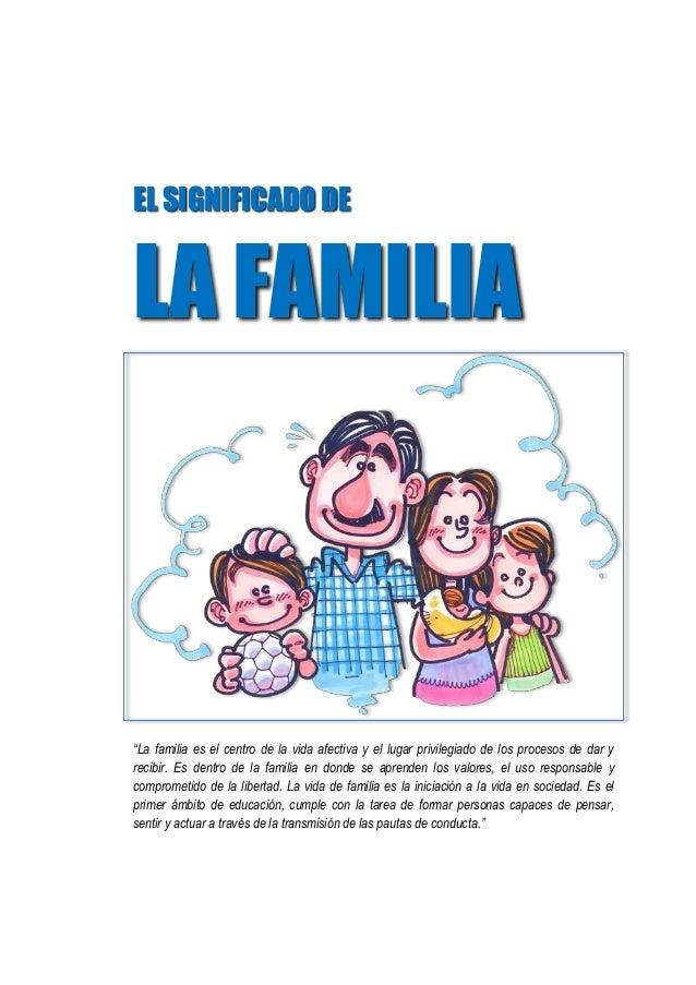"""EL SIGNIFICADO DE LA FAMILIA """"La familia es el centro de la vida afectiva y el lugar privilegiado de los procesos de dar y..."""