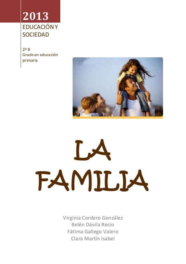 2013 EDUCACIÓN Y SOCIEDAD 2º B Grado en educación primaria LA FAMILIA Virginia Cordero González Belén Dávila Recio Fátima ...