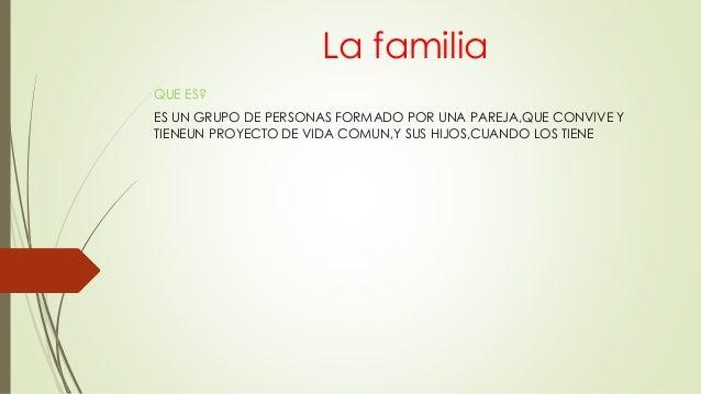 La familia QUE ES? ES UN GRUPO DE PERSONAS FORMADO POR UNA PAREJA,QUE CONVIVE Y TIENEUN PROYECTO DE VIDA COMUN,Y SUS HIJOS...