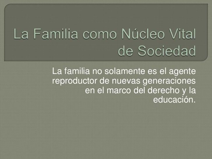 La Familia como Núcleo Vital de Sociedad<br />La familia no solamente es el agente reproductor de nuevas generaciones en e...