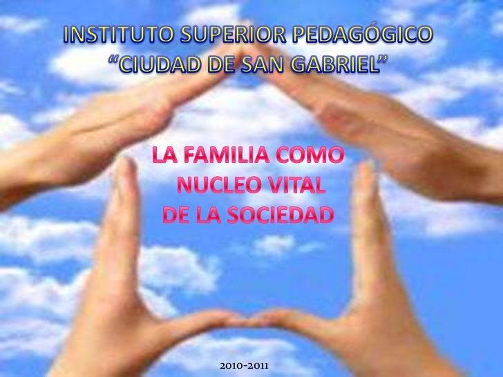 """INSTITUTO SUPERIOR PEDAGÓGICO """"CIUDAD DE SAN GABRIEL"""" LA FAMILIA COMO NUCLEO VITAL DE LA SOCIEDAD<br />2010-2011<br />"""