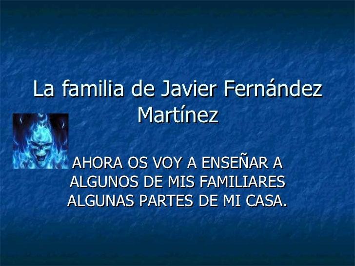 La familia de Javier Fernández Martínez AHORA OS VOY A ENSEÑAR A ALGUNOS DE MIS FAMILIARES ALGUNAS PARTES DE MI CASA.