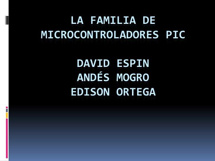 LA FAMILIA DE MICROCONTROLADORES PICDAVID ESPIN ANDÉS MOGROEDISON ORTEGA<br />