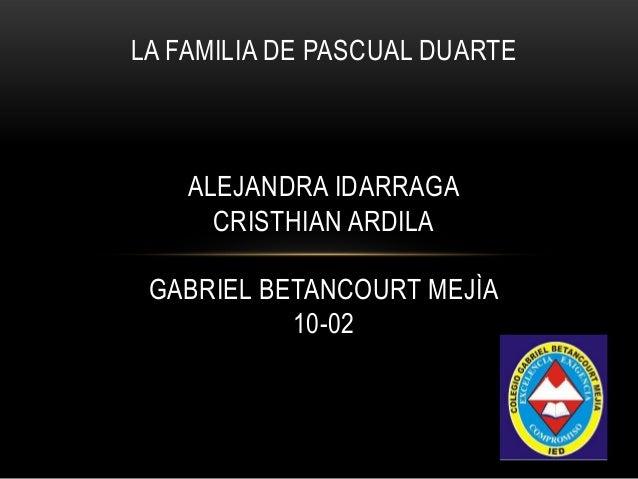 LA FAMILIA DE PASCUAL DUARTE ALEJANDRA IDARRAGA CRISTHIAN ARDILA GABRIEL BETANCOURT MEJÌA 10-02