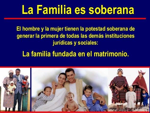 El hombre y la mujer tienen la potestad soberana de generar la primera de todas las demás instituciones jurídicas y social...