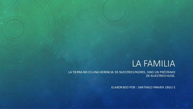 LA FAMILIA LA TIERRA NO ES UNA HERENCIA DE NUESTROS PADRES, SINO UN PRÉSTAMO DE NUESTROS HIJOS. ELABORADO POR : SANTIAGO P...