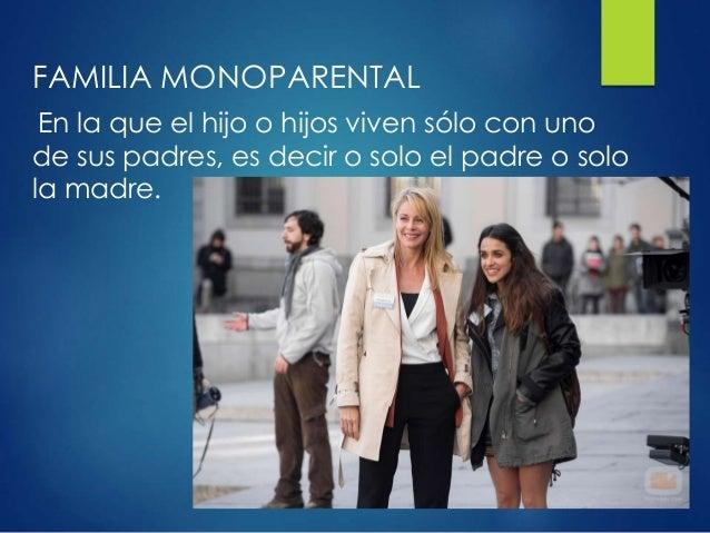 FAMILIA MONOPARENTAL En la que el hijo o hijos viven sólo con uno de sus padres, es decir o solo el padre o solo la madre.
