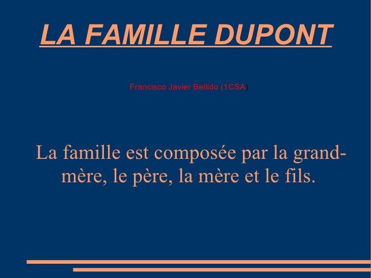 LA FAMILLE DUPONT La famille est composée par la grand-mère, le père, la mère et le fils. Francisco Javier Bellido (1CSA )