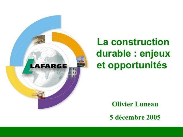 La construction durable : enjeux et opportunités Olivier Luneau 5 décembre 2005